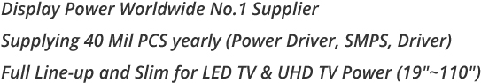 Display Power Worldwide No.1 Supplier Supplying 40 Mil PCS yearly (Power Driver, SMPS, Driver) Full Line-up and Slim for LED TV & UHD TV Power (19'~110')